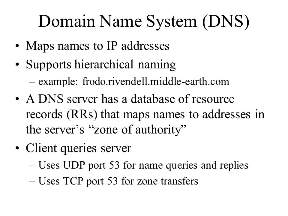 Maps names to IP addresses Supports hierarchical naming –example: frodo.rivendell.middle-earth.com A DNS server has a database of resource records (RRs) that maps names to addresses in the server's zone of authority Client queries server –Uses UDP port 53 for name queries and replies –Uses TCP port 53 for zone transfers Domain Name System (DNS)