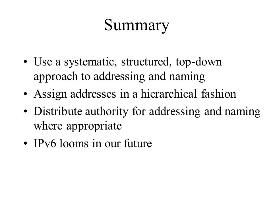 Summary Use a systematic, structured, top-down approach to addressing and naming Assign addresses in a hierarchical fashion Distribute authority for addressing and naming where appropriate IPv6 looms in our future