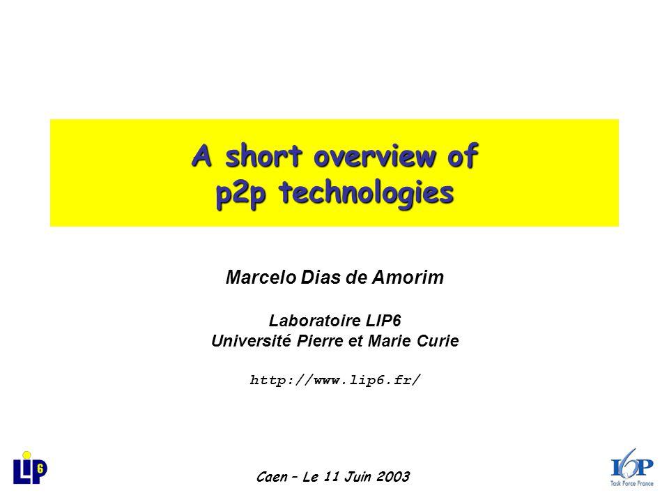 A short overview of p2p technologies Marcelo Dias de Amorim Laboratoire LIP6 Université Pierre et Marie Curie http://www.lip6.fr/ Caen – Le 11 Juin 2003