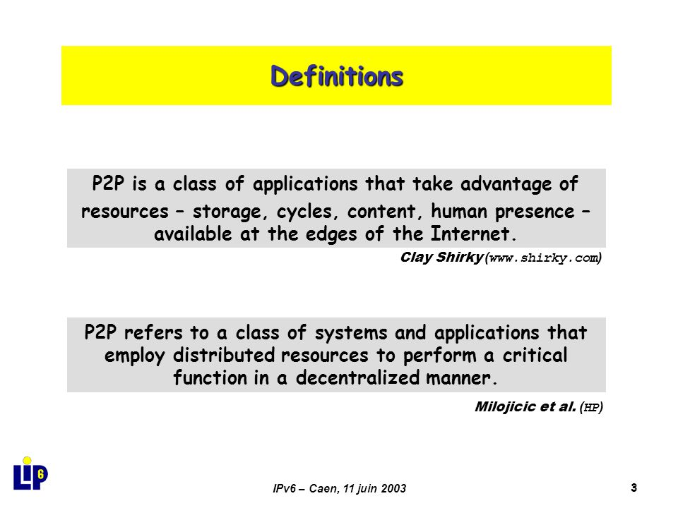 IPv6 – Caen, 11 juin 20033 Definitions P2P is a class of applications that take advantage of resources – storage, cycles, content, human presence – available at the edges of the Internet.