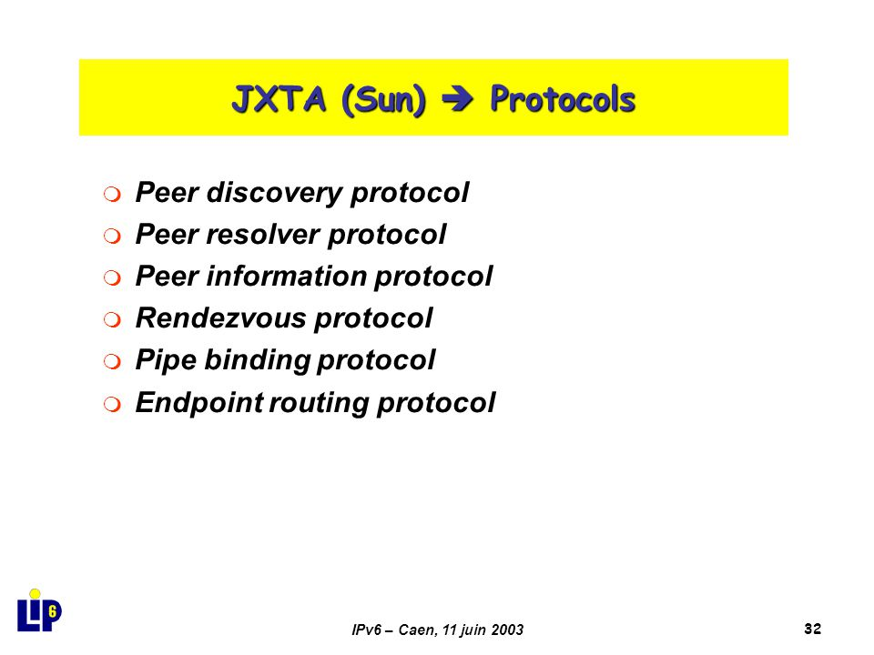 IPv6 – Caen, 11 juin 200332 JXTA (Sun)  Protocols  Peer discovery protocol  Peer resolver protocol  Peer information protocol  Rendezvous protocol  Pipe binding protocol  Endpoint routing protocol