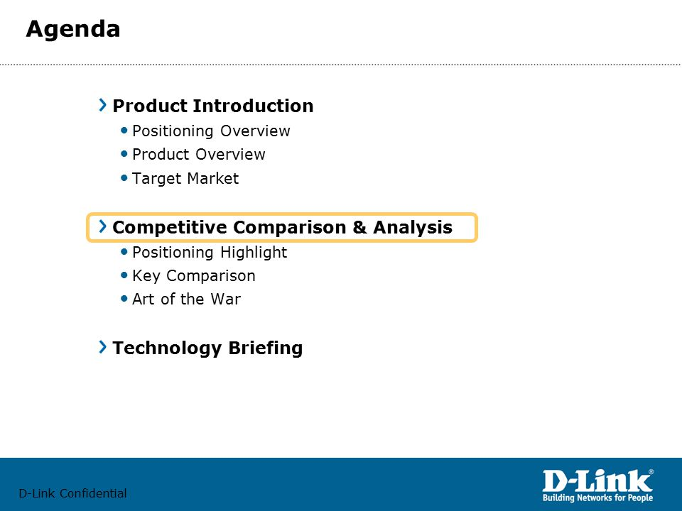 D-Link Confidential Agenda Product Introduction Positioning Overview Product Overview Target Market Competitive Comparison & Analysis Positioning Highlight Key Comparison Art of the War Technology Briefing