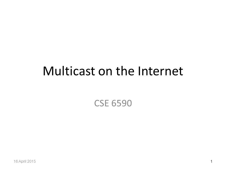 Multicast on the Internet CSE 6590 116 April 2015