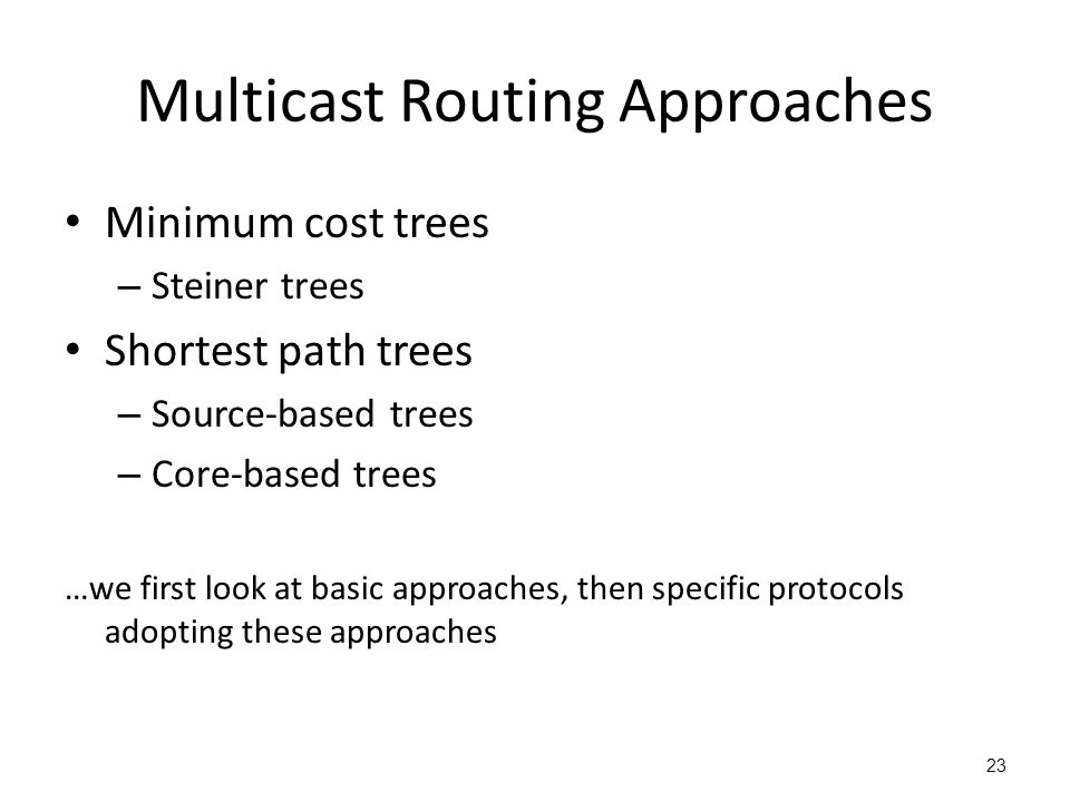 Multicast Routing Approaches Minimum cost trees – Steiner trees Shortest path trees – Source-based trees – Core-based trees …we first look at basic ap
