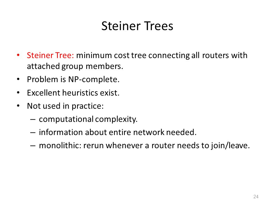 Steiner Trees Steiner Tree: minimum cost tree connecting all routers with attached group members. Problem is NP-complete. Excellent heuristics exist.