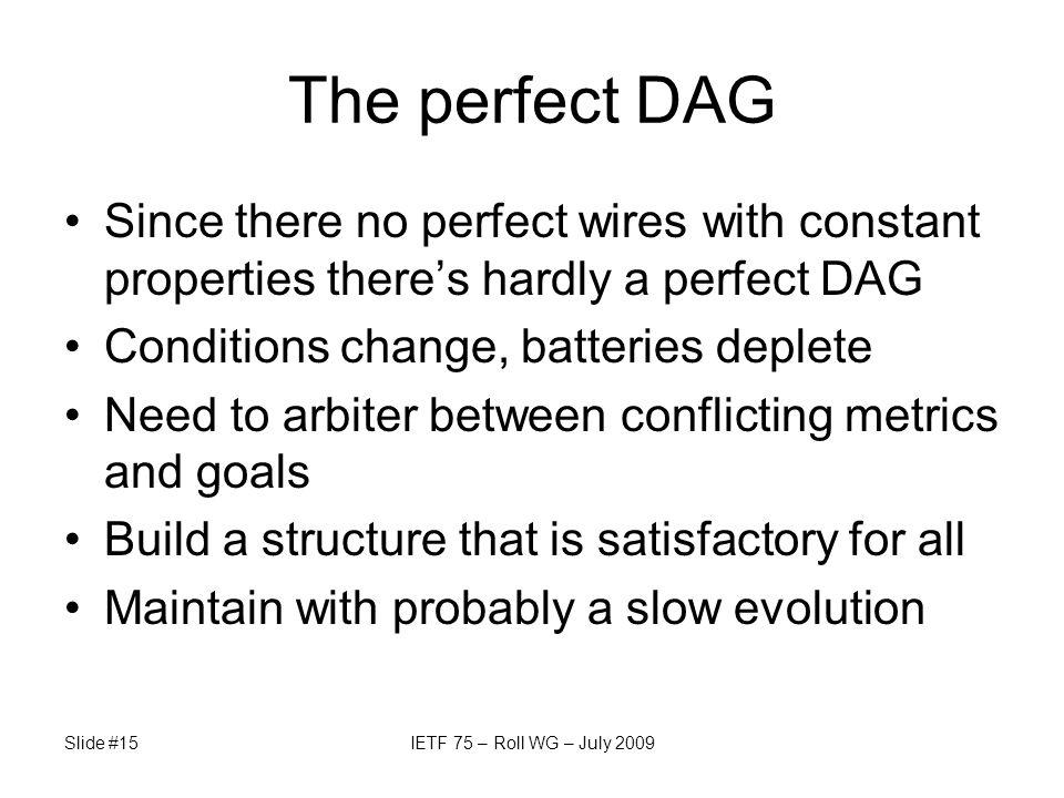 The perfect DAG Since there no perfect wires with constant properties there's hardly a perfect DAG Conditions change, batteries deplete Need to arbiter between conflicting metrics and goals Build a structure that is satisfactory for all Maintain with probably a slow evolution Slide #15IETF 75 – Roll WG – July 2009