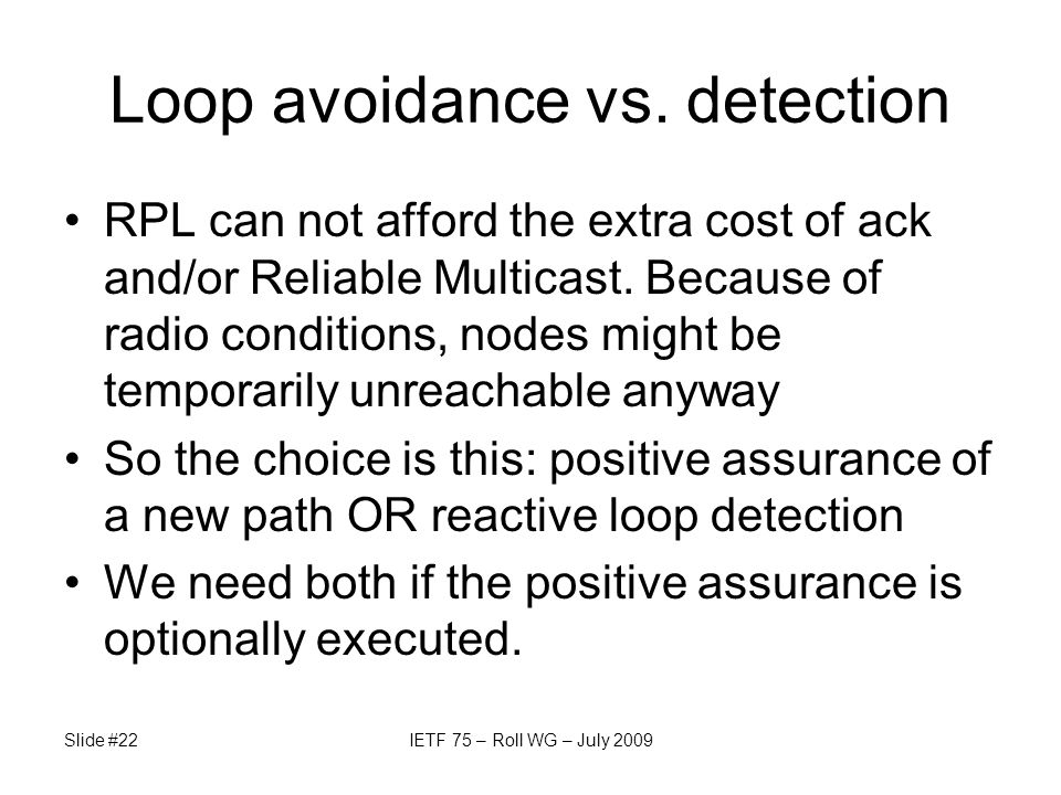 Loop avoidance vs. detection RPL can not afford the extra cost of ack and/or Reliable Multicast. Because of radio conditions, nodes might be temporari