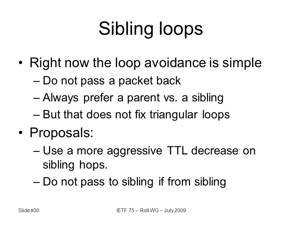 Sibling loops Right now the loop avoidance is simple –Do not pass a packet back –Always prefer a parent vs. a sibling –But that does not fix triangula