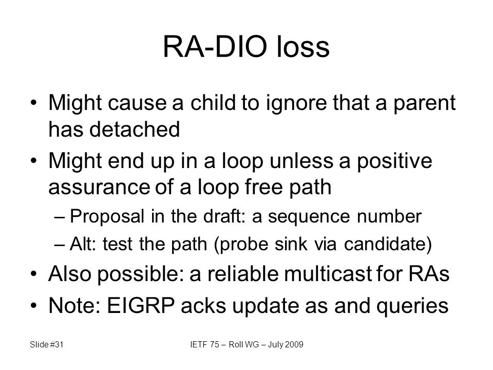 RA-DIO loss Might cause a child to ignore that a parent has detached Might end up in a loop unless a positive assurance of a loop free path –Proposal in the draft: a sequence number –Alt: test the path (probe sink via candidate) Also possible: a reliable multicast for RAs Note: EIGRP acks update as and queries Slide #31IETF 75 – Roll WG – July 2009