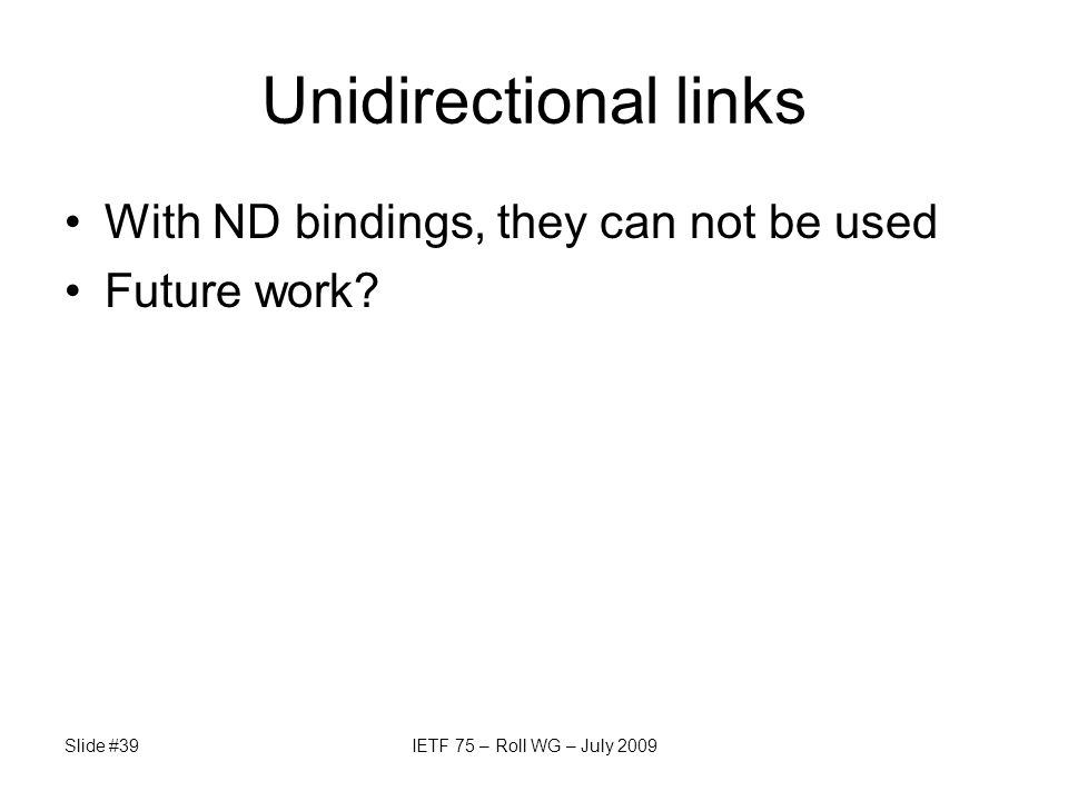 Unidirectional links With ND bindings, they can not be used Future work? Slide #39IETF 75 – Roll WG – July 2009