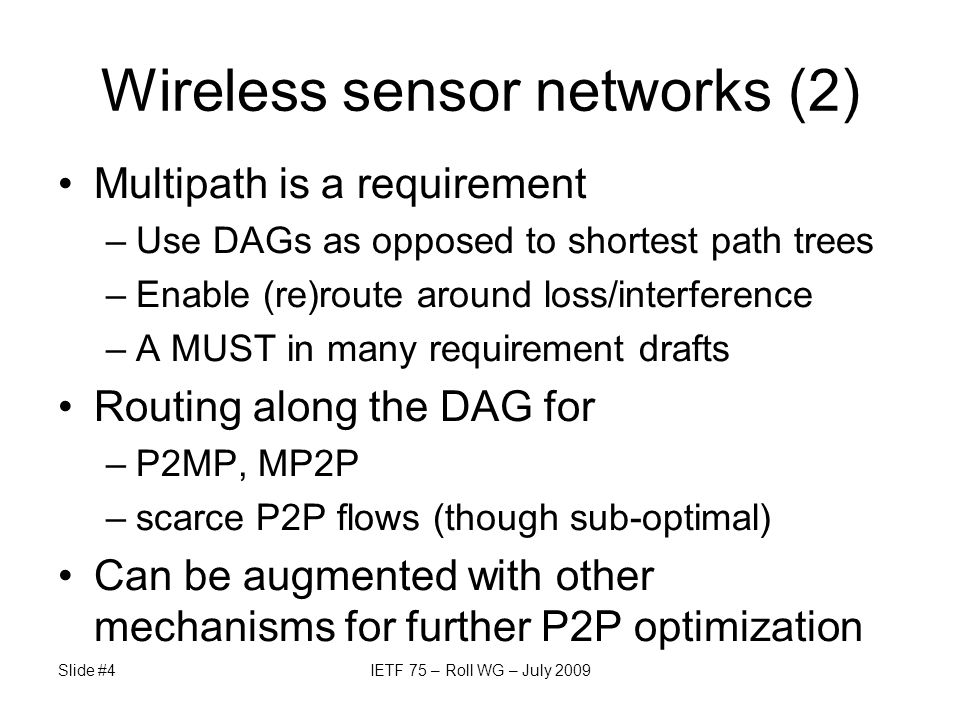 Wireless sensor networks (2) Multipath is a requirement –Use DAGs as opposed to shortest path trees –Enable (re)route around loss/interference –A MUST in many requirement drafts Routing along the DAG for –P2MP, MP2P –scarce P2P flows (though sub-optimal) Can be augmented with other mechanisms for further P2P optimization Slide #4IETF 75 – Roll WG – July 2009