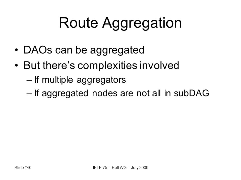 Route Aggregation DAOs can be aggregated But there's complexities involved –If multiple aggregators –If aggregated nodes are not all in subDAG Slide #40IETF 75 – Roll WG – July 2009