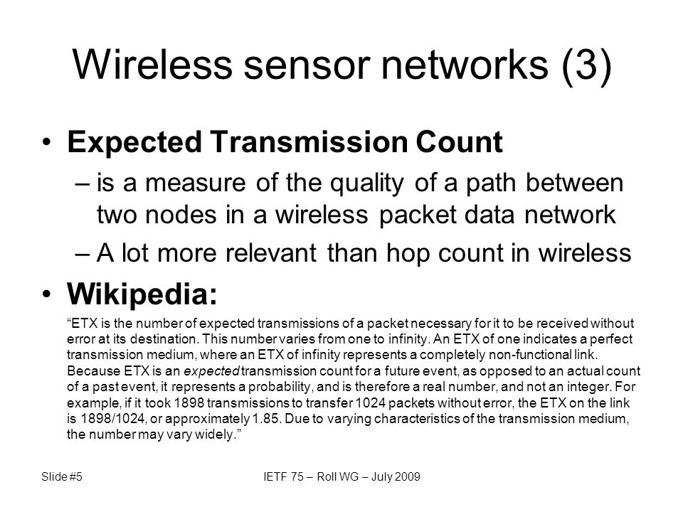 Wireless sensor networks (3) Expected Transmission Count –is a measure of the quality of a path between two nodes in a wireless packet data network –A lot more relevant than hop count in wireless Wikipedia: ETX is the number of expected transmissions of a packet necessary for it to be received without error at its destination.