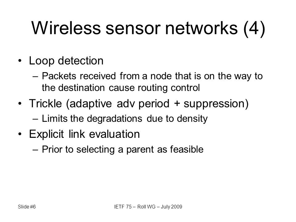 Wireless sensor networks (4) Loop detection –Packets received from a node that is on the way to the destination cause routing control Trickle (adaptive adv period + suppression) –Limits the degradations due to density Explicit link evaluation –Prior to selecting a parent as feasible Slide #6IETF 75 – Roll WG – July 2009