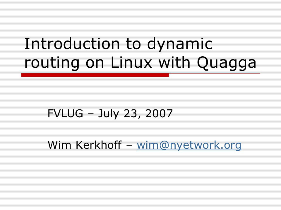 Introduction to dynamic routing on Linux with Quagga FVLUG – July 23, 2007 Wim Kerkhoff – wim@nyetwork.orgwim@nyetwork.org