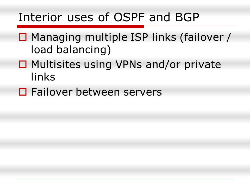 Interior uses of OSPF and BGP  Managing multiple ISP links (failover / load balancing)  Multisites using VPNs and/or private links  Failover betwee