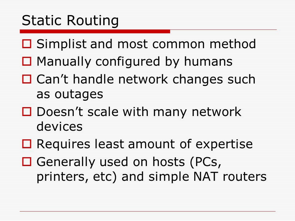 Dynamic Routing Protocols  Applications that automatically discover network destinations  First they learn what network routes are directly connected  Then chat with neighbouring routers to learn what they know  The entire network learns about changes within minutes or even seconds  Generally used on Internet backbone routers and in organizations with many routers