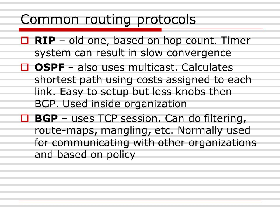 Common routing protocols  RIP – old one, based on hop count. Timer system can result in slow convergence  OSPF – also uses multicast. Calculates sho