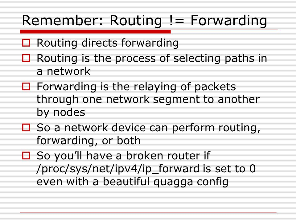 Remember: Routing != Forwarding  Routing directs forwarding  Routing is the process of selecting paths in a network  Forwarding is the relaying of