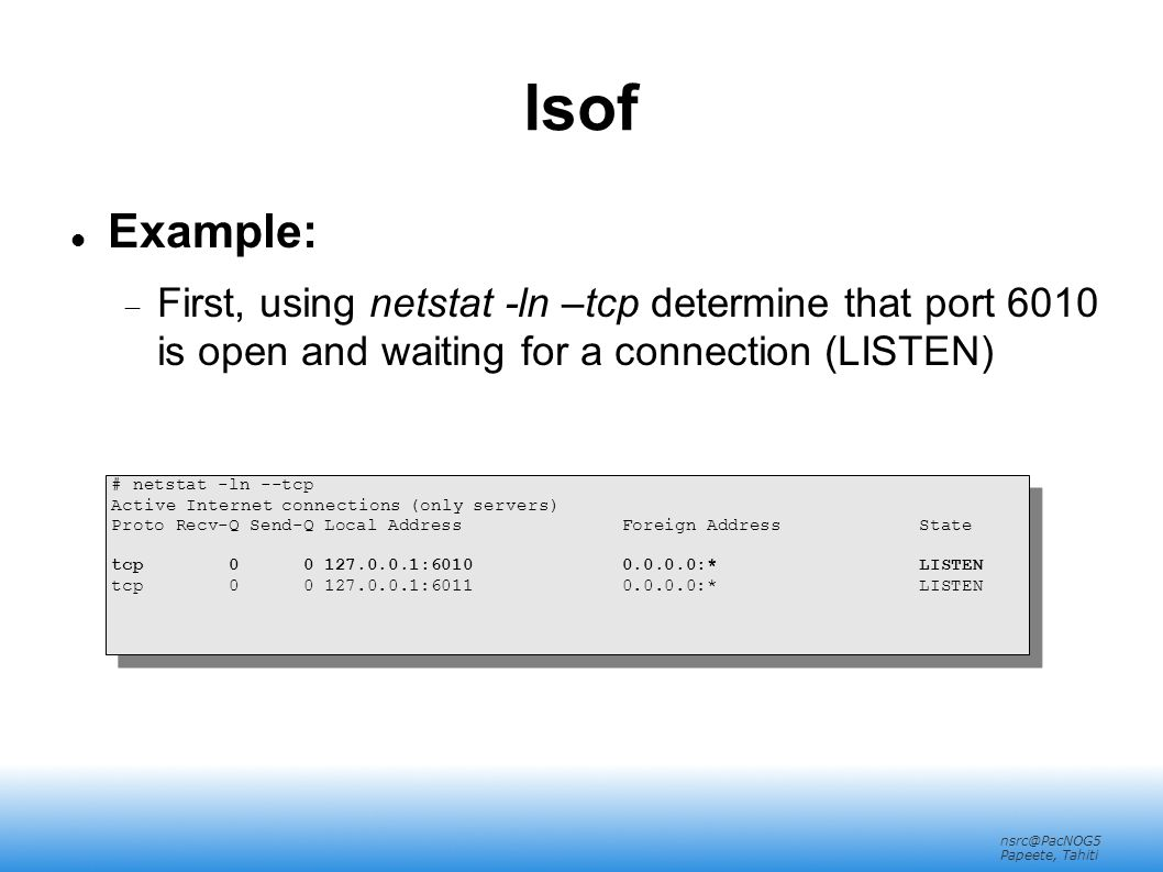 nsrc@PacNOG5 Papeete, Tahiti lsof Example:  First, using netstat -ln –tcp determine that port 6010 is open and waiting for a connection (LISTEN) # ne