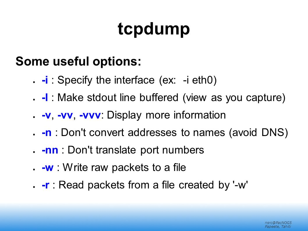 nsrc@PacNOG5 Papeete, Tahiti tcpdump Some useful options:  -i : Specify the interface (ex: -i eth0)‏  -l : Make stdout line buffered (view as you ca