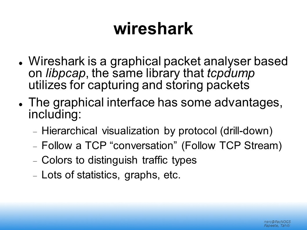 nsrc@PacNOG5 Papeete, Tahiti wireshark Wireshark is a graphical packet analyser based on libpcap, the same library that tcpdump utilizes for capturing and storing packets The graphical interface has some advantages, including:  Hierarchical visualization by protocol (drill-down)  Follow a TCP conversation (Follow TCP Stream)‏  Colors to distinguish traffic types  Lots of statistics, graphs, etc.