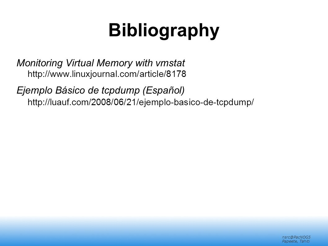 nsrc@PacNOG5 Papeete, Tahiti Bibliography Monitoring Virtual Memory with vmstat http://www.linuxjournal.com/article/8178 Ejemplo Básico de tcpdump (Español) http://luauf.com/2008/06/21/ejemplo-basico-de-tcpdump/