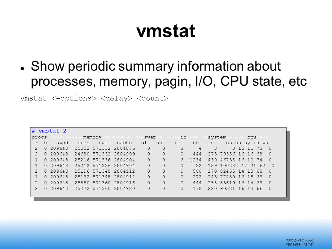 nsrc@PacNOG5 Papeete, Tahiti vmstat Show periodic summary information about processes, memory, pagin, I/O, CPU state, etc vmstat # vmstat 2 procs -----------memory---------- ---swap-- -----io---- --system-- ----cpu---- r b swpd free buff cache si so bi bo in cs us sy id wa 2 0 209648 25552 571332 2804876 0 0 3 4 3 3 15 11 73 0 2 0 209648 24680 571332 2804900 0 0 0 444 273 79356 16 16 68 0 1 0 209648 25216 571336 2804904 0 0 6 1234 439 46735 16 10 74 0 1 0 209648 25212 571336 2804904 0 0 0 22 159 100282 17 21 62 0 2 0 209648 25196 571348 2804912 0 0 0 500 270 82455 14 18 68 0 1 0 209648 25192 571348 2804912 0 0 0 272 243 77480 16 15 69 0 2 0 209648 25880 571360 2804916 0 0 0 444 255 83619 16 14 69 0 2 0 209648 25872 571360 2804920 0 0 0 178 220 90521 16 18 66 0 # vmstat 2 procs -----------memory---------- ---swap-- -----io---- --system-- ----cpu---- r b swpd free buff cache si so bi bo in cs us sy id wa 2 0 209648 25552 571332 2804876 0 0 3 4 3 3 15 11 73 0 2 0 209648 24680 571332 2804900 0 0 0 444 273 79356 16 16 68 0 1 0 209648 25216 571336 2804904 0 0 6 1234 439 46735 16 10 74 0 1 0 209648 25212 571336 2804904 0 0 0 22 159 100282 17 21 62 0 2 0 209648 25196 571348 2804912 0 0 0 500 270 82455 14 18 68 0 1 0 209648 25192 571348 2804912 0 0 0 272 243 77480 16 15 69 0 2 0 209648 25880 571360 2804916 0 0 0 444 255 83619 16 14 69 0 2 0 209648 25872 571360 2804920 0 0 0 178 220 90521 16 18 66 0