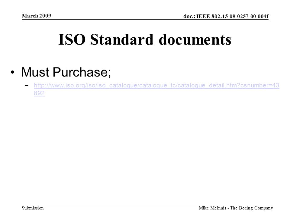 doc.: IEEE 802.15-09-0257-00-004f Submission March 2009 Mike McInnis - The Boeing Company ISO Standard documents Must Purchase; –http://www.iso.org/iso/iso_catalogue/catalogue_tc/catalogue_detail.htm?csnumber=43 892http://www.iso.org/iso/iso_catalogue/catalogue_tc/catalogue_detail.htm?csnumber=43 892