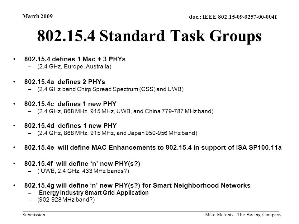 doc.: IEEE 802.15-09-0257-00-004f Submission March 2009 Mike McInnis - The Boeing Company 802.15.4 Standard Task Groups 802.15.4 defines 1 Mac + 3 PHYs –(2.4 GHz, Europe, Australia) 802.15.4a defines 2 PHYs –(2.4 GHz band Chirp Spread Spectrum (CSS) and UWB) 802.15.4c defines 1 new PHY –(2.4 GHz, 868 MHz, 915 MHz, UWB, and China 779-787 MHz band) 802.15.4d defines 1 new PHY –(2.4 GHz, 868 MHz, 915 MHz, and Japan 950-956 MHz band) 802.15.4e will define MAC Enhancements to 802.15.4 in support of ISA SP100.11a 802.15.4f will define 'n' new PHY(s?) –( UWB, 2.4 GHz, 433 MHz bands?) 802.15.4g will define 'n' new PHY(s?) for Smart Neighborhood Networks – Energy Industry Smart Grid Application –(902-928 MHz band?)