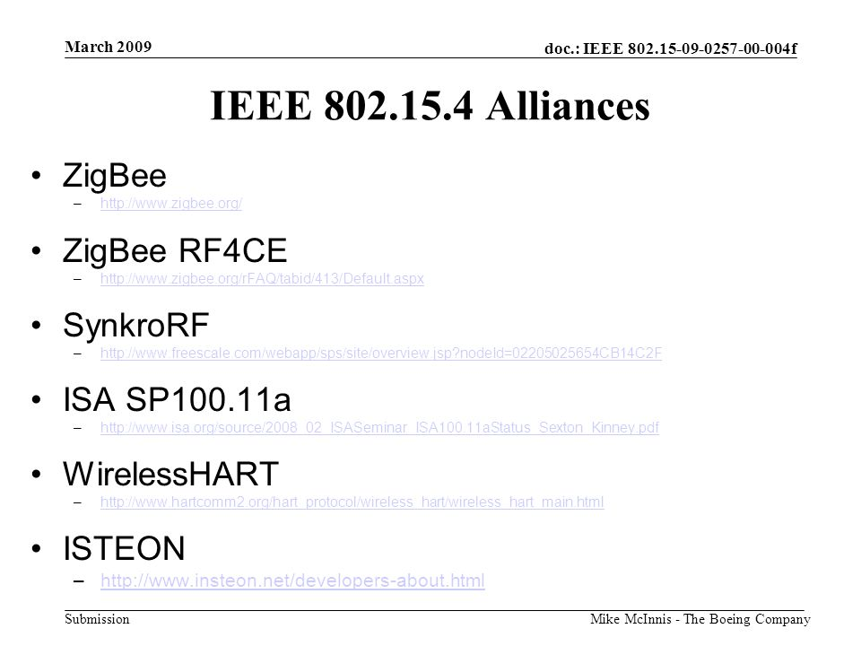 doc.: IEEE 802.15-09-0257-00-004f Submission March 2009 Mike McInnis - The Boeing Company IEEE 802.15.4 Alliances ZigBee –http://www.zigbee.org/http://www.zigbee.org/ ZigBee RF4CE –http://www.zigbee.org/rFAQ/tabid/413/Default.aspxhttp://www.zigbee.org/rFAQ/tabid/413/Default.aspx SynkroRF –http://www.freescale.com/webapp/sps/site/overview.jsp?nodeId=02205025654CB14C2Fhttp://www.freescale.com/webapp/sps/site/overview.jsp?nodeId=02205025654CB14C2F ISA SP100.11a –http://www.isa.org/source/2008_02_ISASeminar_ISA100.11aStatus_Sexton_Kinney.pdfhttp://www.isa.org/source/2008_02_ISASeminar_ISA100.11aStatus_Sexton_Kinney.pdf WirelessHART –http://www.hartcomm2.org/hart_protocol/wireless_hart/wireless_hart_main.htmlhttp://www.hartcomm2.org/hart_protocol/wireless_hart/wireless_hart_main.html ISTEON –http://www.insteon.net/developers-about.htmlhttp://www.insteon.net/developers-about.html