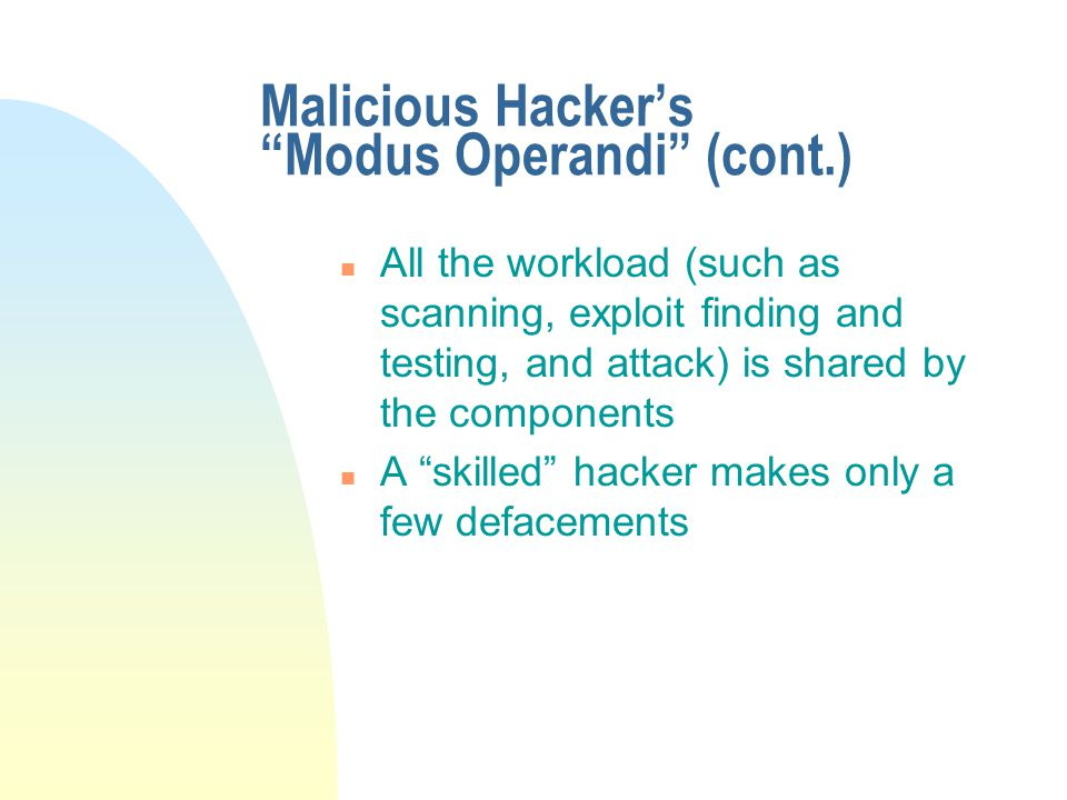 n All the workload (such as scanning, exploit finding and testing, and attack) is shared by the components n A skilled hacker makes only a few defacements Malicious Hacker's Modus Operandi (cont.)