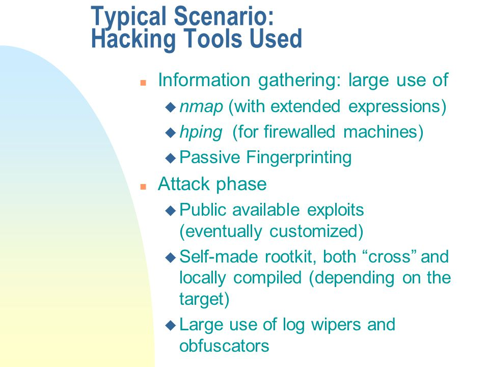 Typical Scenario: Hacking Tools Used n Information gathering: large use of u nmap (with extended expressions) u hping (for firewalled machines) u Passive Fingerprinting n Attack phase u Public available exploits (eventually customized) u Self-made rootkit, both cross and locally compiled (depending on the target) u Large use of log wipers and obfuscators