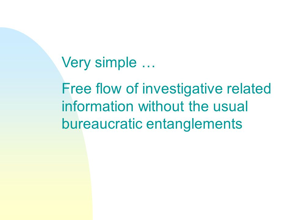 Very simple … Free flow of investigative related information without the usual bureaucratic entanglements