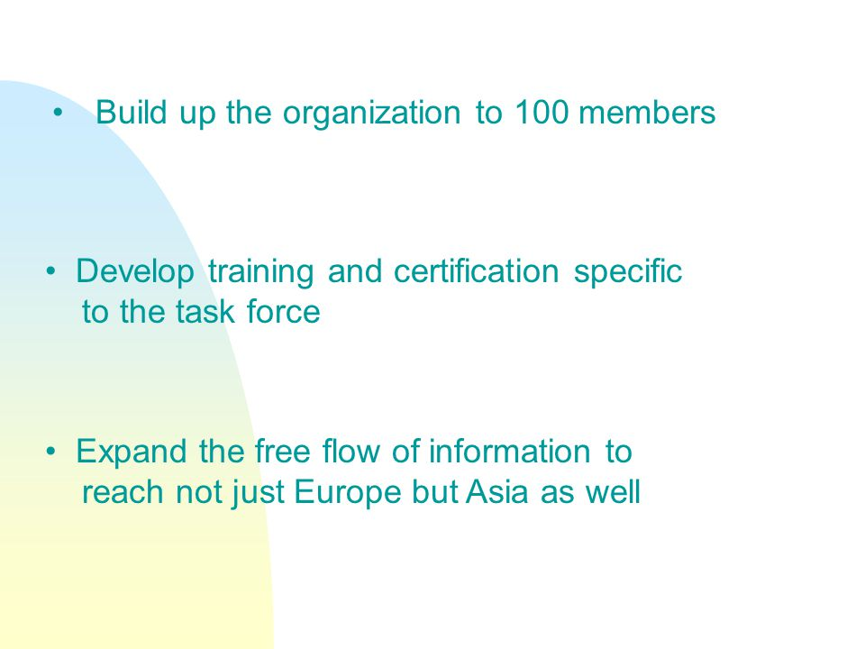 Build up the organization to 100 members Develop training and certification specific to the task force Expand the free flow of information to reach not just Europe but Asia as well