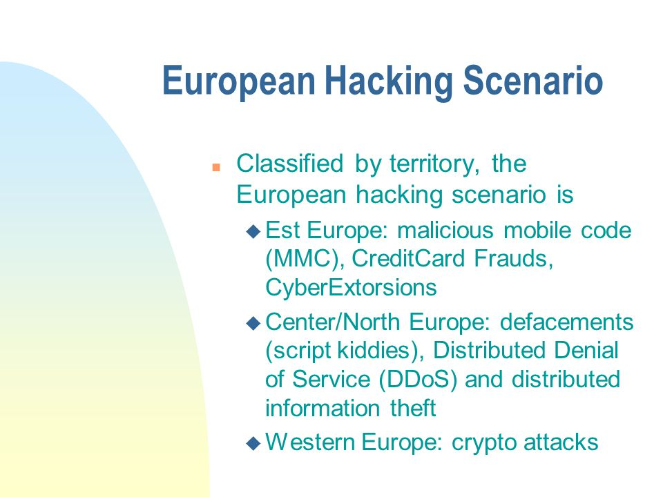 European Hacking Scenario n Classified by territory, the European hacking scenario is u Est Europe: malicious mobile code (MMC), CreditCard Frauds, CyberExtorsions u Center/North Europe: defacements (script kiddies), Distributed Denial of Service (DDoS) and distributed information theft u Western Europe: crypto attacks