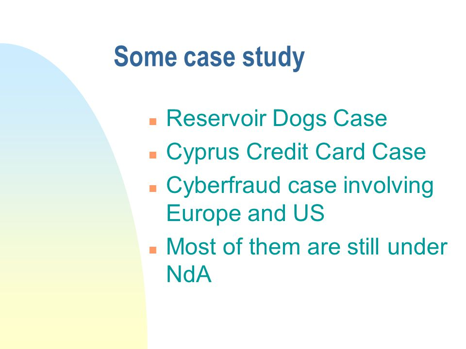 Some case study n Reservoir Dogs Case n Cyprus Credit Card Case n Cyberfraud case involving Europe and US n Most of them are still under NdA