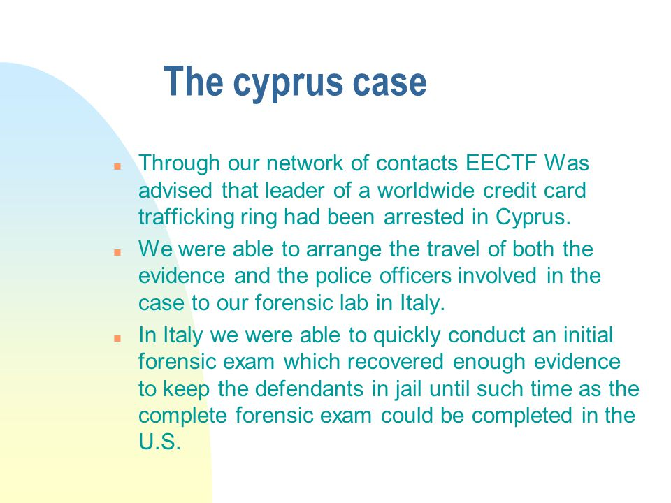 The cyprus case n Through our network of contacts EECTF Was advised that leader of a worldwide credit card trafficking ring had been arrested in Cyprus.