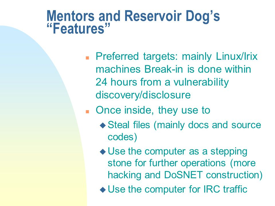 Mentors and Reservoir Dog's Features n Preferred targets: mainly Linux/Irix machines Break-in is done within 24 hours from a vulnerability discovery/disclosure n Once inside, they use to u Steal files (mainly docs and source codes) u Use the computer as a stepping stone for further operations (more hacking and DoSNET construction) u Use the computer for IRC traffic