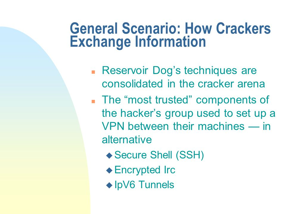 General Scenario: How Crackers Exchange Information n Reservoir Dog's techniques are consolidated in the cracker arena n The most trusted components of the hacker's group used to set up a VPN between their machines — in alternative u Secure Shell (SSH) u Encrypted Irc u IpV6 Tunnels
