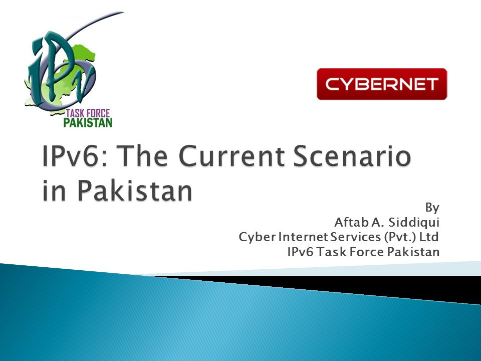 By Aftab A. Siddiqui Cyber Internet Services (Pvt.) Ltd IPv6 Task Force Pakistan