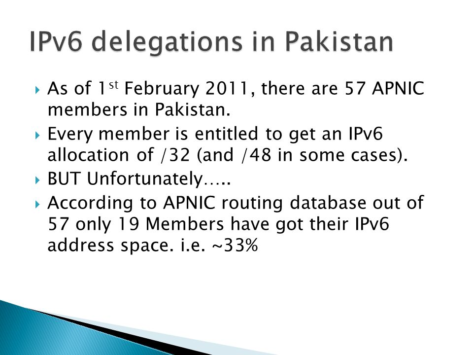  As of 1 st February 2011, there are 57 APNIC members in Pakistan.  Every member is entitled to get an IPv6 allocation of /32 (and /48 in some cases