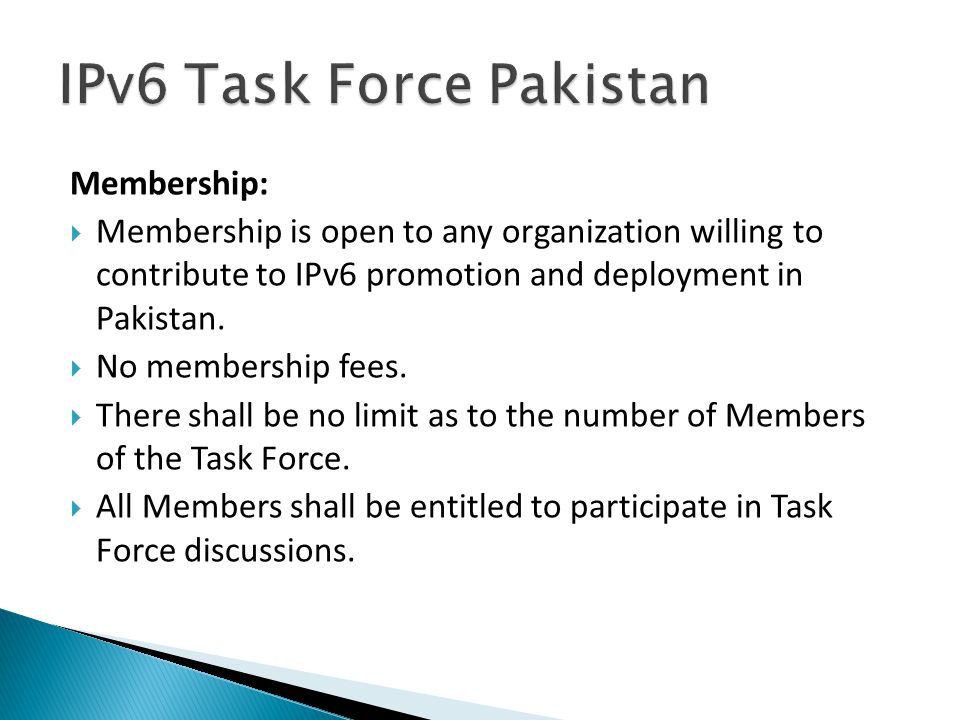 Membership:  Membership is open to any organization willing to contribute to IPv6 promotion and deployment in Pakistan.