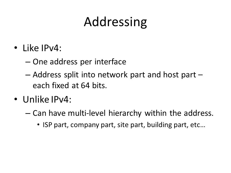 Addressing Like IPv4: – One address per interface – Address split into network part and host part – each fixed at 64 bits. Unlike IPv4: – Can have mul