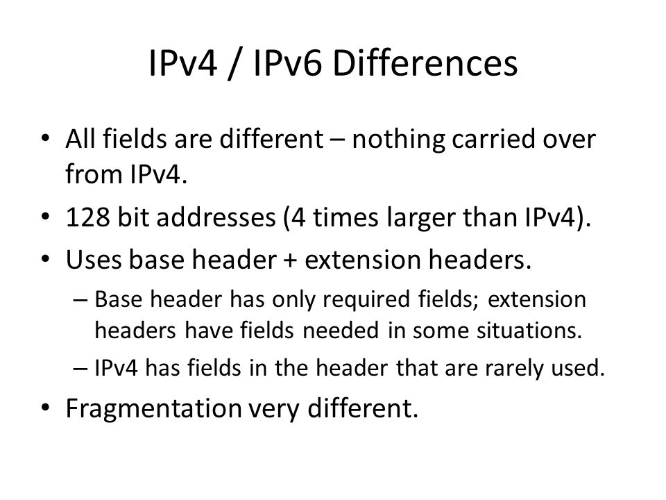 IPv4 / IPv6 Differences All fields are different – nothing carried over from IPv4. 128 bit addresses (4 times larger than IPv4). Uses base header + ex