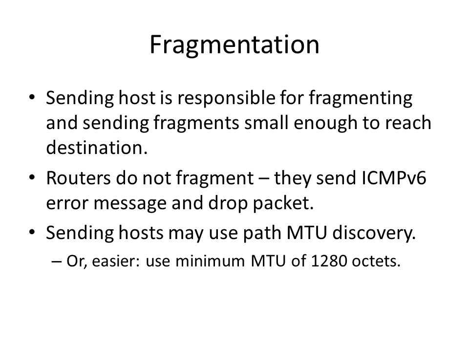 Fragmentation Sending host is responsible for fragmenting and sending fragments small enough to reach destination. Routers do not fragment – they send