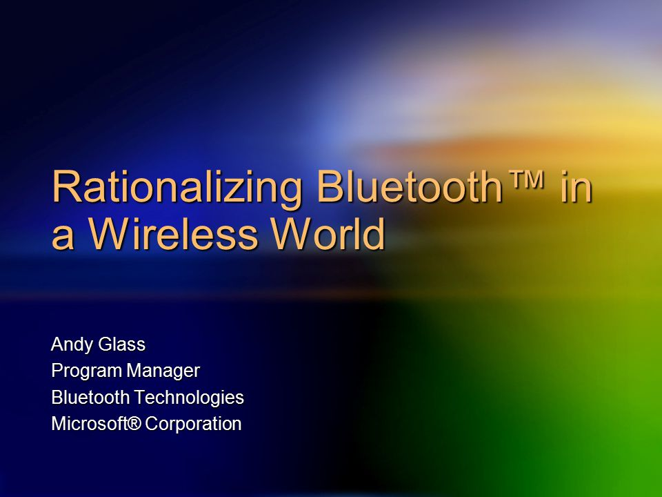 Rationalizing Bluetooth™ in a Wireless World Andy Glass Program Manager Bluetooth Technologies Microsoft® Corporation
