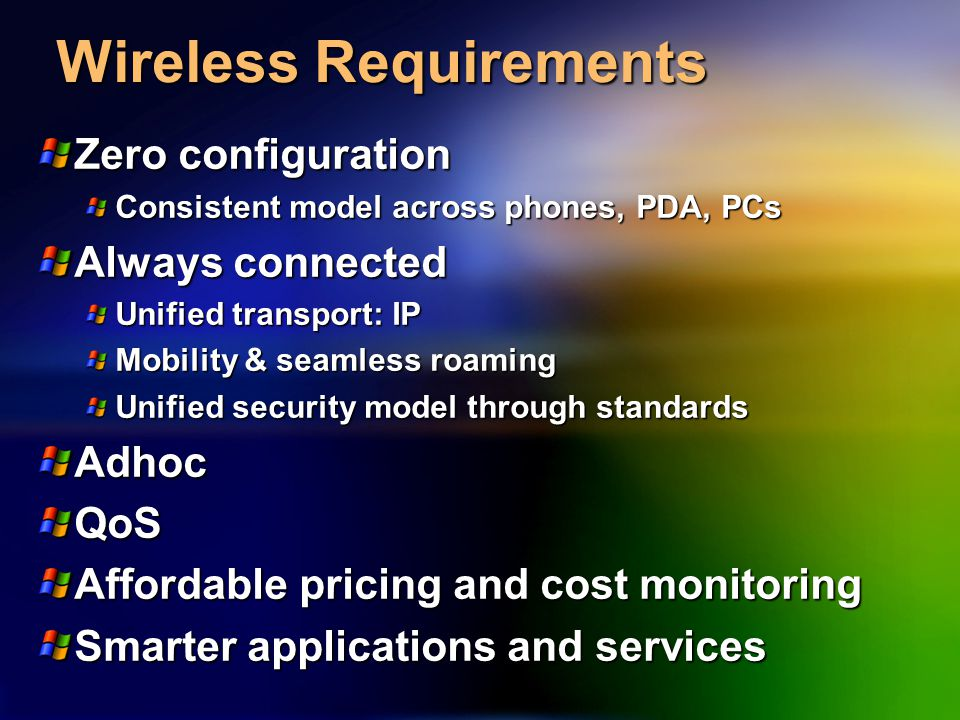 Wireless Requirements Zero configuration Consistent model across phones, PDA, PCs Always connected Unified transport: IP Mobility & seamless roaming Unified security model through standards AdhocQoS Affordable pricing and cost monitoring Smarter applications and services