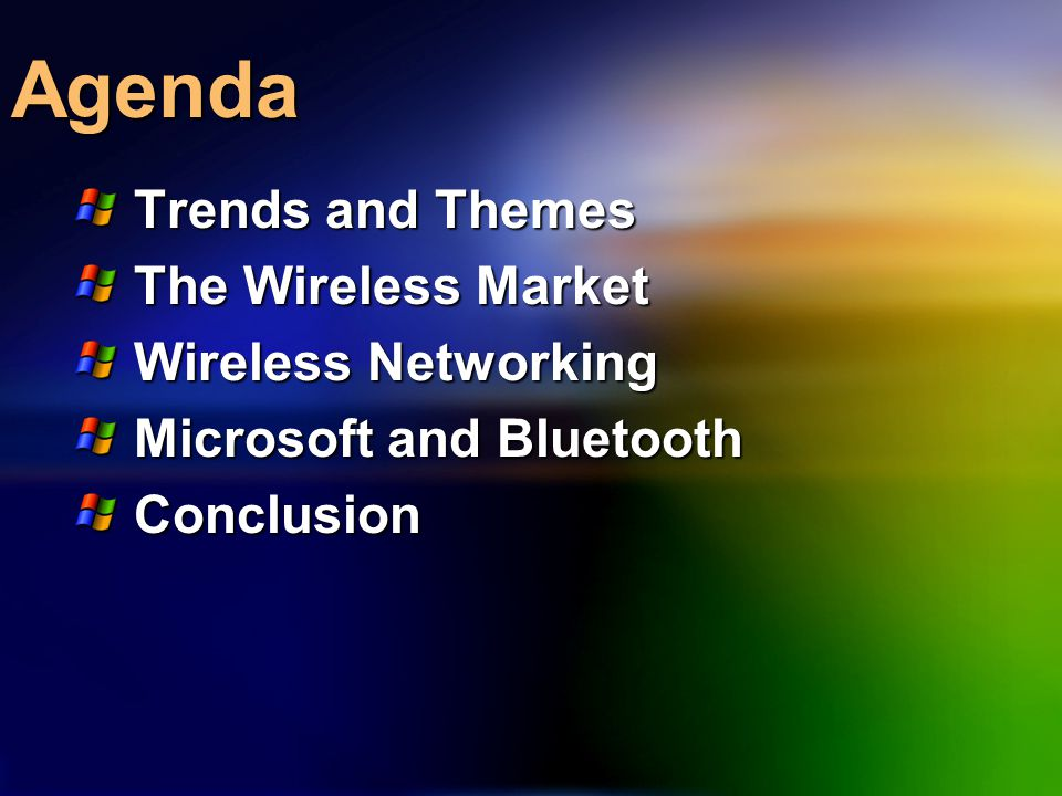 Agenda Trends and Themes The Wireless Market Wireless Networking Microsoft and Bluetooth Conclusion