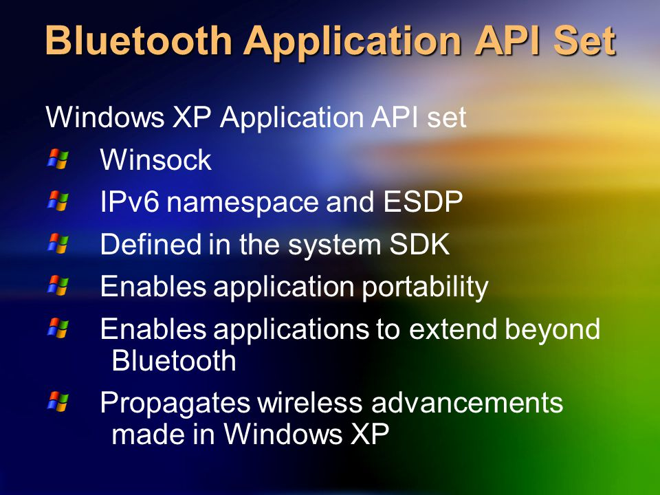 Bluetooth Application API Set Windows XP Application API set Winsock IPv6 namespace and ESDP Defined in the system SDK Enables application portability Enables applications to extend beyond Bluetooth Propagates wireless advancements made in Windows XP